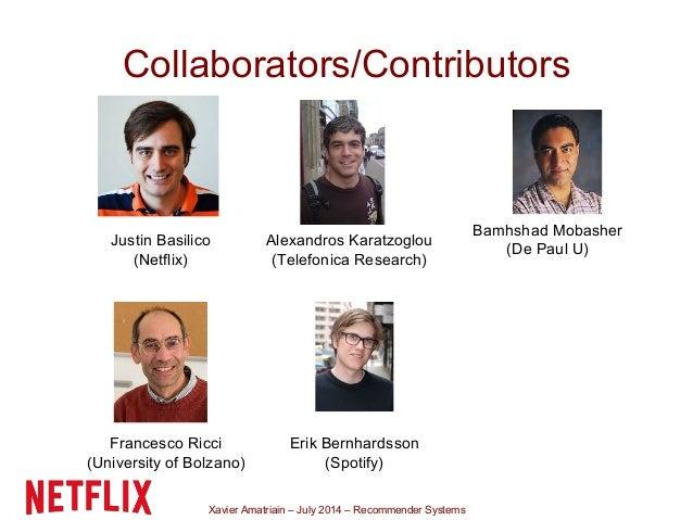Xavier Amatriain – July 2014 – Recommender Systems Collaborators/Contributors Justin Basilico (Netflix) Alexandros Karatzo...