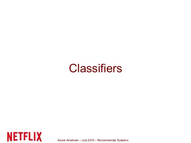 Xavier Amatriain – July 2014 – Recommender Systems Classifiers