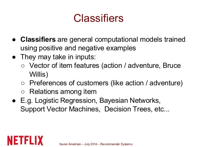 Xavier Amatriain – July 2014 – Recommender Systems Classifiers ● Classifiers are general computational models trained usin...