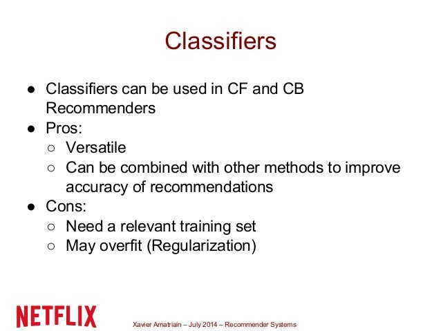 Xavier Amatriain – July 2014 – Recommender Systems Classifiers ● Classifiers can be used in CF and CB Recommenders ● Pros:...