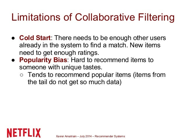 Xavier Amatriain – July 2014 – Recommender Systems Limitations of Collaborative Filtering ● Cold Start: There needs to be ...