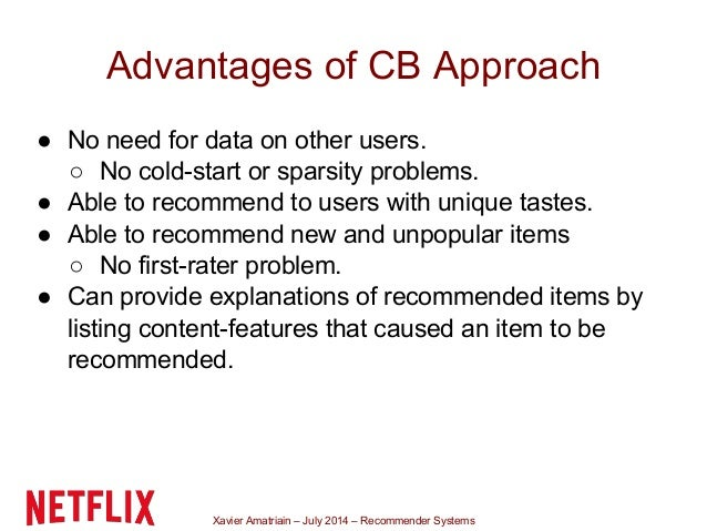 Xavier Amatriain – July 2014 – Recommender Systems Advantages of CB Approach ● No need for data on other users. ○ No cold-...