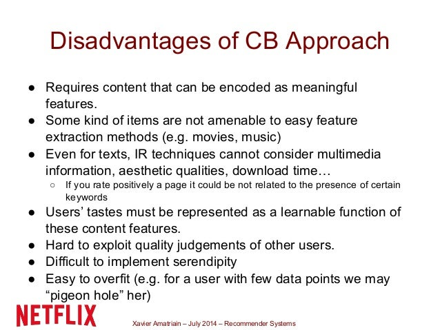 Xavier Amatriain – July 2014 – Recommender Systems Disadvantages of CB Approach ● Requires content that can be encoded as ...