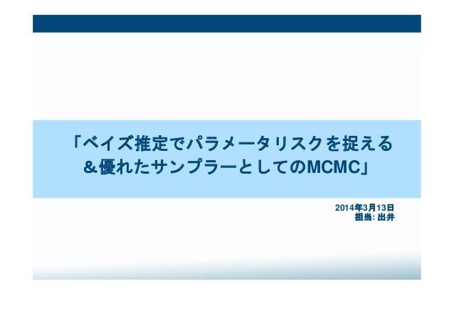 「ベイズ推定でパラメータリスクを捉える &優れたサンプラーとしてのMCMC」 2014年3月13日 担当: 出井