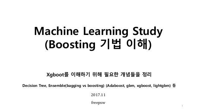 Machine Learning Study (Boosting 기법 이해) 1 2017.11 freepsw Xgboot를 이해하기 위해 필요한 개념들을 정리 Decision Tree, Ensemble(bagging vs b...