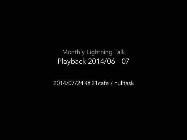 Monthly Lightning Talk Playback 2014/06 - 07 2014/07/24 @ 21cafe / nulltask