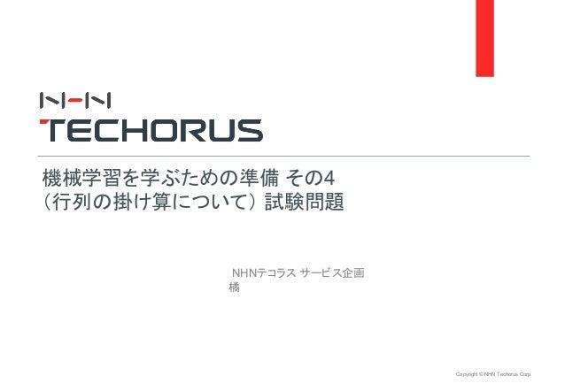 Copyright © NHN Techorus Corp. NHNテコラス サービス企画 橘 機械学習を学ぶための準備 その4 (行列の掛け算について) 試験問題