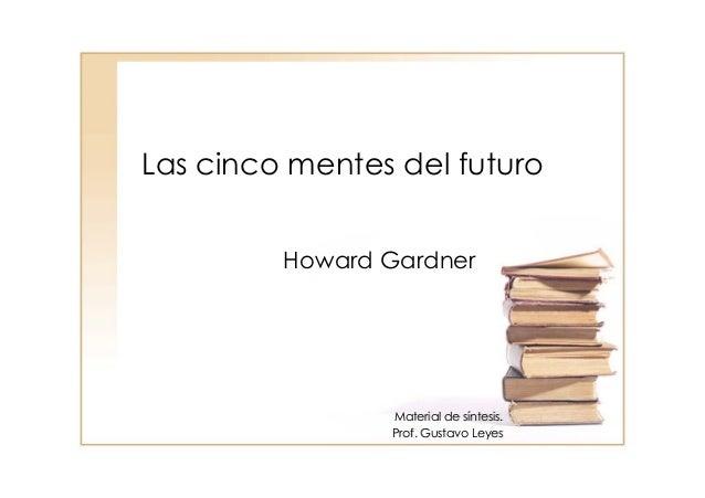 Las cinco mentes del futuroHoward GardnerMaterial de sMaterial de sííntesis.ntesis.Prof. Gustavo LeyesProf. Gustavo Leyes