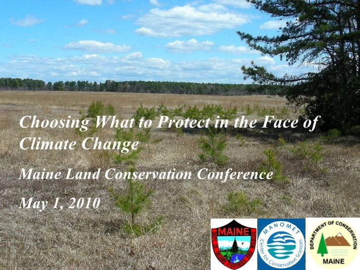 Choosing What to Protect in the Face of Climate Change Maine Land Conservation Conference May 1, 2010
