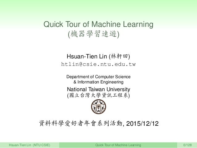 Quick Tour of Machine Learning (機器學習速遊)   Hsuan-Tien Lin (林軒田) htlin@csie.ntu.edu.tw Department of Computer Science & Info...