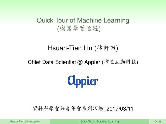 Quick Tour of Machine Learning (機器學習速遊)   Hsuan-Tien Lin (林軒田) Chief Data Scientist @ Appier (沛星互動科技) 資料科學愛好者年會系列活動, 2017/...