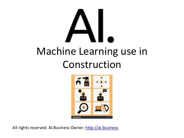 Machine Learning use in Construction All rights reserved. AI.Business Owner: http://ai.business