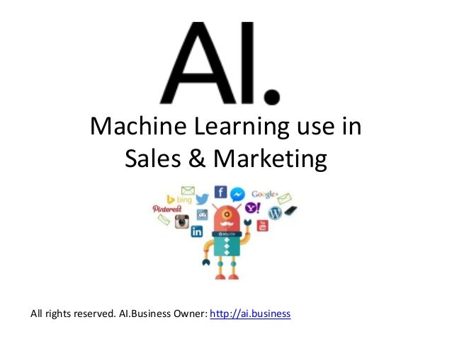 Machine Learning use in Sales & Marketing All rights reserved. AI.Business Owner: http://ai.business