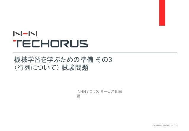 Copyright © NHN Techorus Corp. NHNテコラス サービス企画 橘 機械学習を学ぶための準備 その3 (行列について) 試験問題