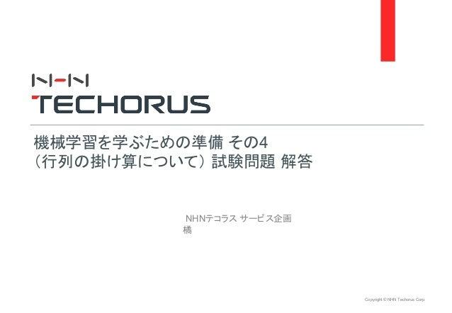 Copyright © NHN Techorus Corp. NHNテコラス サービス企画 橘 機械学習を学ぶための準備 その4 (行列の掛け算について) 試験問題 解答
