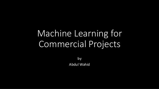 Machine Learning for Commercial Projects by Abdul Wahid