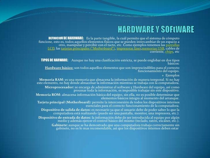 DEFINICION DE HARDWARE: Es la parte tangible, la cuál permite que el sistema de cómputo funcione, esto es, todos aquellos ...