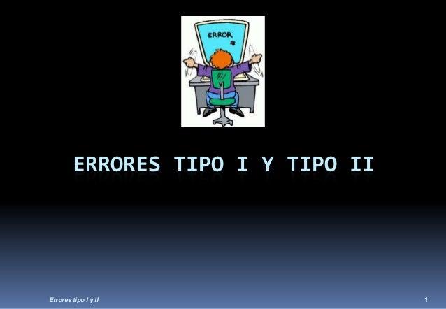 ERRORES TIPO I Y TIPO IIErrores tipo I y II                 1