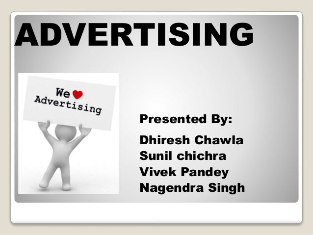 ADVERTISING Presented By: Dhiresh Chawla Sunil chichra Vivek Pandey Nagendra Singh