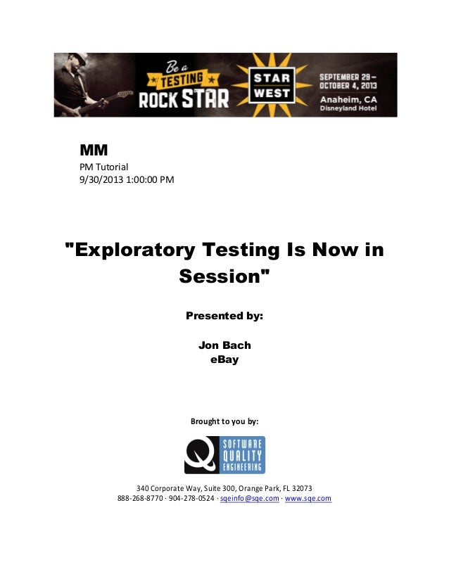 "MM PM Tutorial 9/30/2013 1:00:00 PM  ""Exploratory Testing Is Now in Session"" Presented by: Jon Bach eBay  Brought to you b..."
