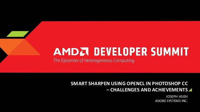SMART SHARPEN USING OPENCL IN PHOTOSHOP CC – CHALLENGES AND ACHIEVEMENTS JOSEPH HSIEH ADOBE SYSTEMS INC.