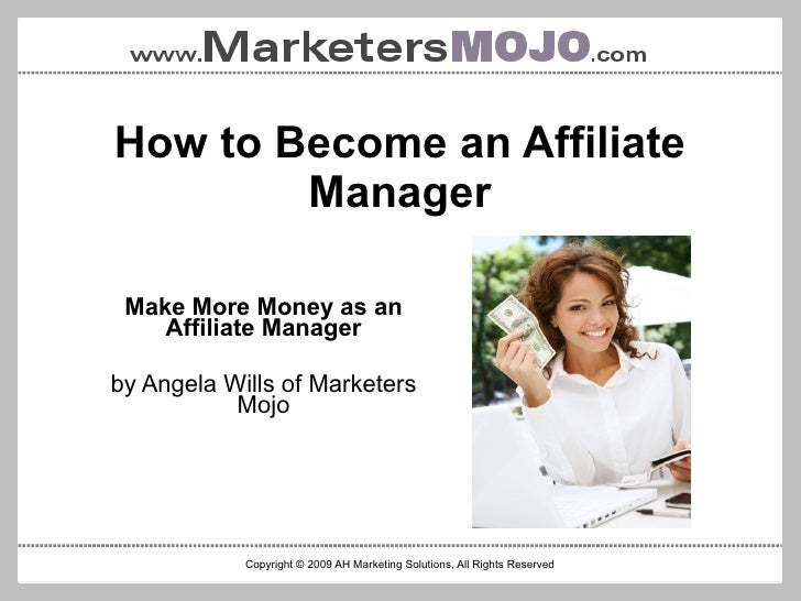 Copyright © 2009 AH Marketing Solutions, All Rights Reserved <ul>How to Become an Affiliate Manager </ul><ul>Make More Mon...