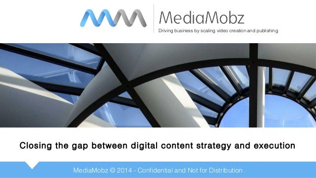 MediaMobz © 2014 - Confidential and Not for Distribution Closing the gap between digital content strategy and execution Dr...