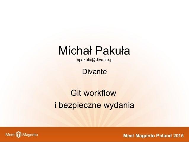 Meet Magento Poland 2015 Michał Pakuła mpakula@divante.pl Divante Git workflow i bezpieczne wydania