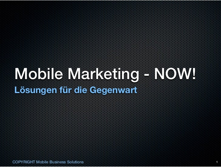 Mobile Marketing - NOW!Lösungen für die GegenwartCOPYRIGHT Mobile Business Solutions   1