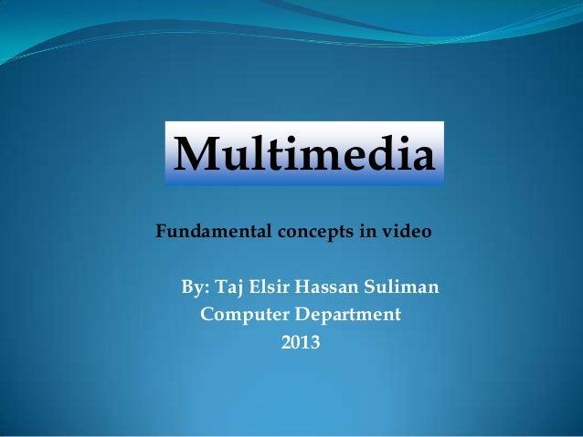 By: Taj Elsir Hassan SulimanComputer Department2013MultimediaFundamental concepts in video