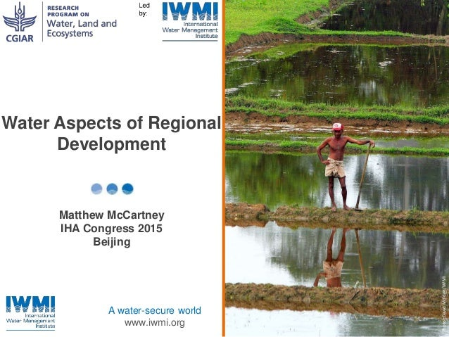 Photo:DavidMolden/IWMI A water-secure world www.iwmi.org Water Aspects of Regional Development Matthew McCartney IHA Congr...