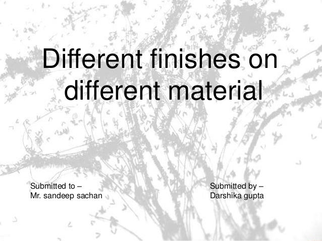 Different finishes on different material Submitted by – Darshika gupta Submitted to – Mr. sandeep sachan