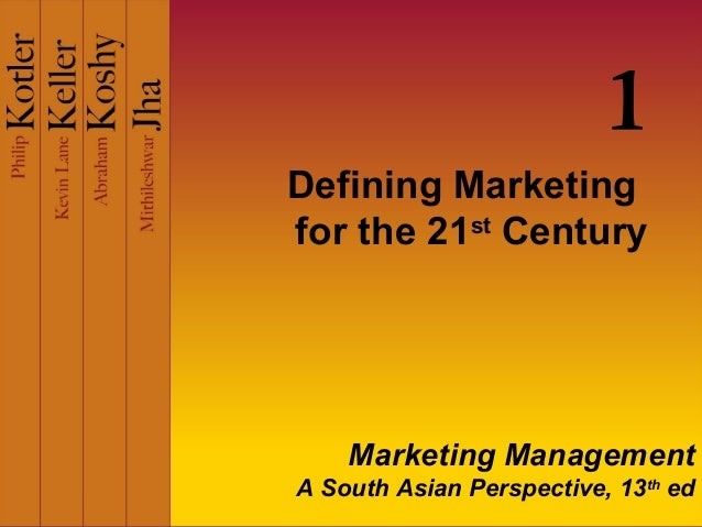 Defining Marketing for the 21st Century 1 Marketing Management A South Asian Perspective, 13th ed