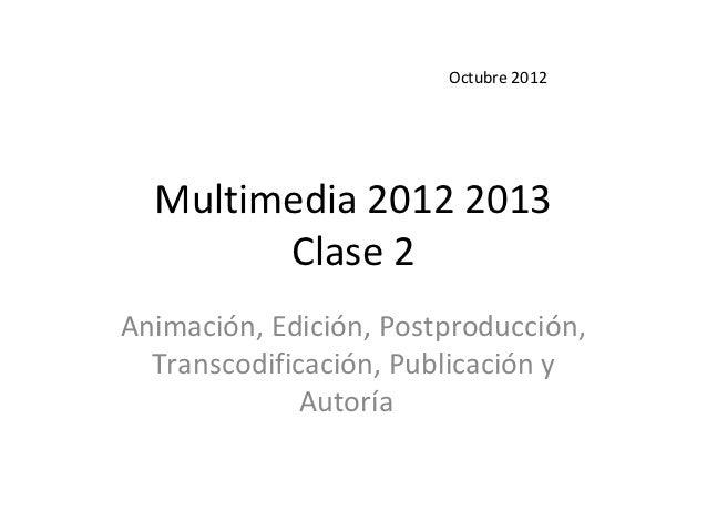 Octubre 2012  Multimedia 2012 2013        Clase 2Animación, Edición, Postproducción,  Transcodificación, Publicación y    ...