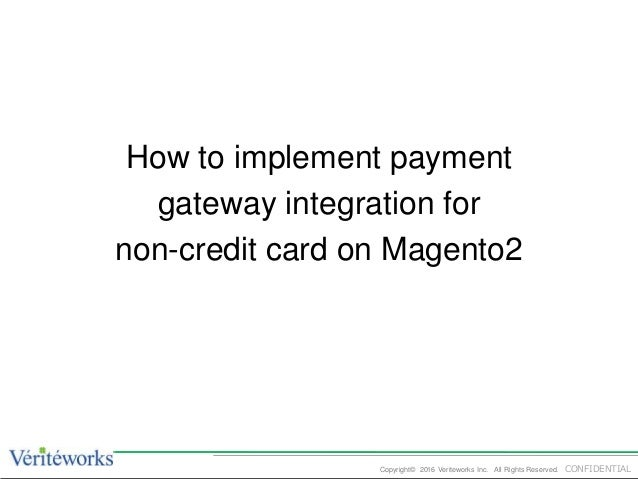 CONFIDENTIALCopyright© 2016 Veriteworks Inc. All Rights Reserved. How to implement payment gateway integration for non-cre...