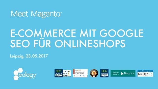 E-COMMERCE MIT GOOGLE SEO FÜR ONLINESHOPS Leipzig, 23.05.2017
