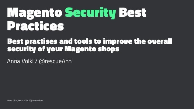 Magento Security Best Practices Best practises and tools to improve the overall security of your Magento shops Anna Völkl ...