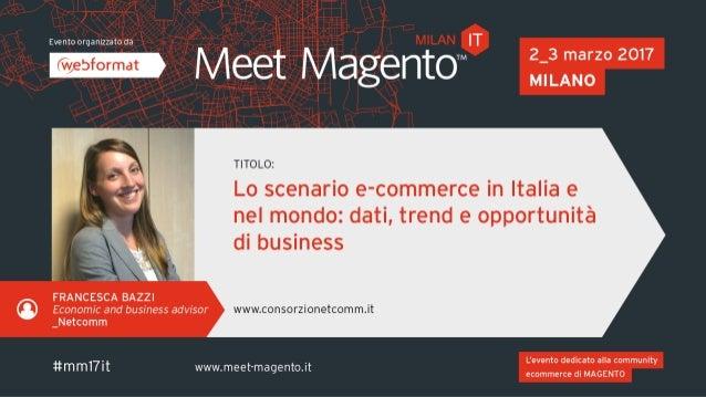 LO SCENARIO E-COMMERCE IN ITALIA E NEL MONDO Dati, trend e opportunità di business Meet Magento, 3 marzo 2017 Francesca Ba...
