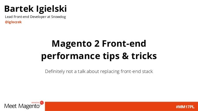 #MM17PL Magento 2 Front-end performance tips & tricks Definitely not a talk about replacing front-end stack Bartek Igielski...