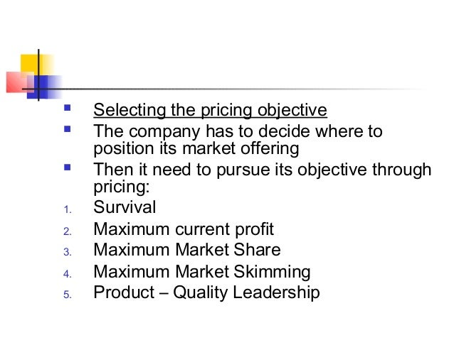  Selecting the pricing objective  The company has to decide where to position its market offering  Then it need to purs...