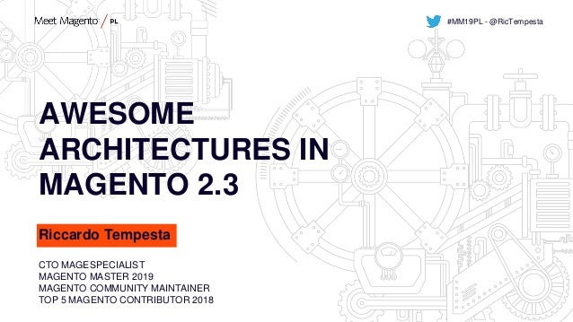 AWESOME ARCHITECTURES IN MAGENTO 2.3 Riccardo Tempesta CTO MAGESPECIALIST MAGENTO MASTER 2019 MAGENTO COMMUNITY MAINTAINER...