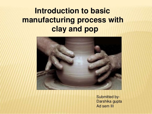 Introduction to basic manufacturing process with clay and pop Submitted by- Darshika gupta Ad sem III