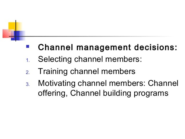  Channel management decisions: 1. Selecting channel members: 2. Training channel members 3. Motivating channel members: C...