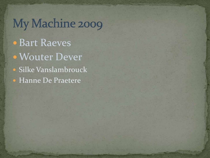 Bart Raeves<br />Wouter Dever<br />SilkeVanslambrouck<br />Hanne De Praetere<br />My Machine 2009<br />