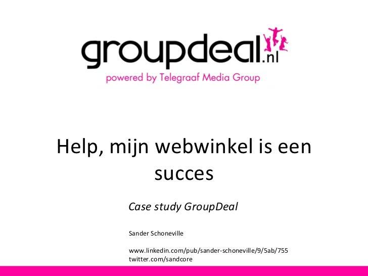 Help, mijn webwinkel is een succes Case study GroupDeal Sander Schoneville www.linkedin.com/pub/sander-schoneville/9/5ab/7...