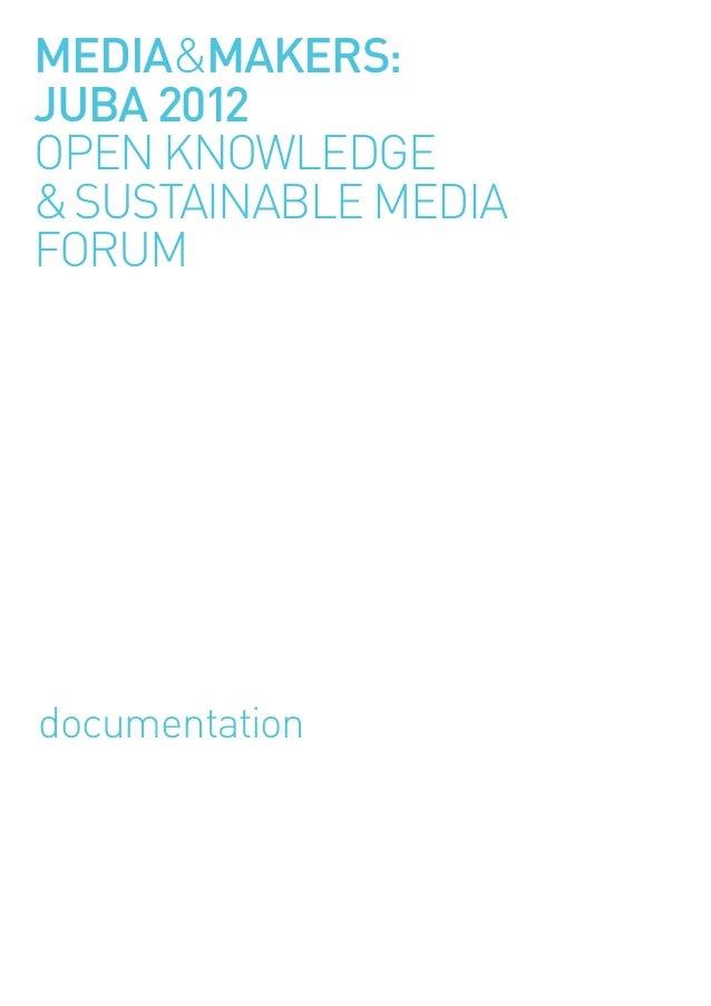 MEDIA&MAKERS:JUBA 2012OPEN KNOWLEDGE&SUSTAINABLE MEDIAFORUMdocumentation
