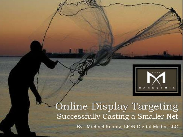 Online Display TargetingSuccessfully Casting a Smaller Net     By: Michael Koontz, LION Digital Media, LLC
