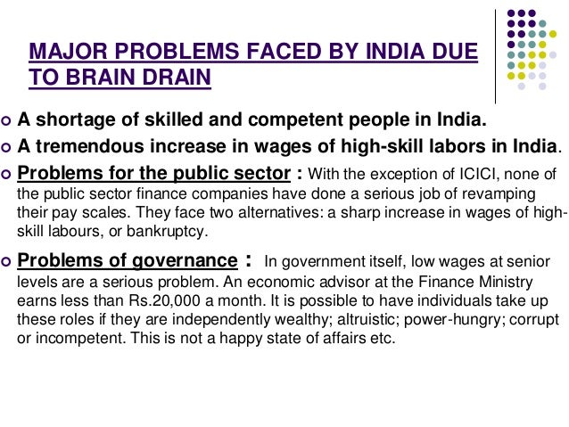 MAJOR PROBLEMS FACED BY INDIA DUE  TO BRAIN DRAIN   A shortage of skilled and competent people in India.   A tremendous ...