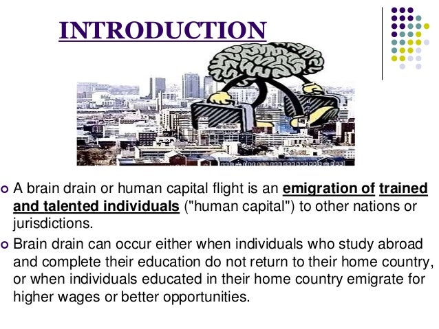 """INTRODUCTION   A brain drain or human capital flight is an emigration of trained  and talented individuals (""""human capita..."""