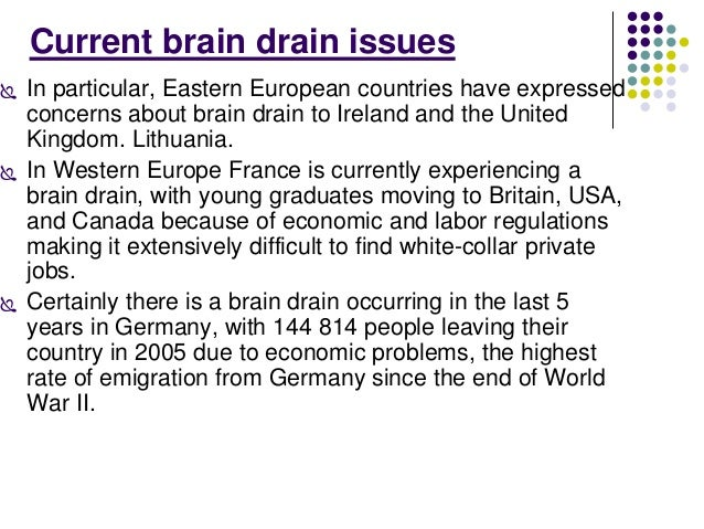 Current brain drain issues   In particular, Eastern European countries have expressed  concerns about brain drain to Irel...